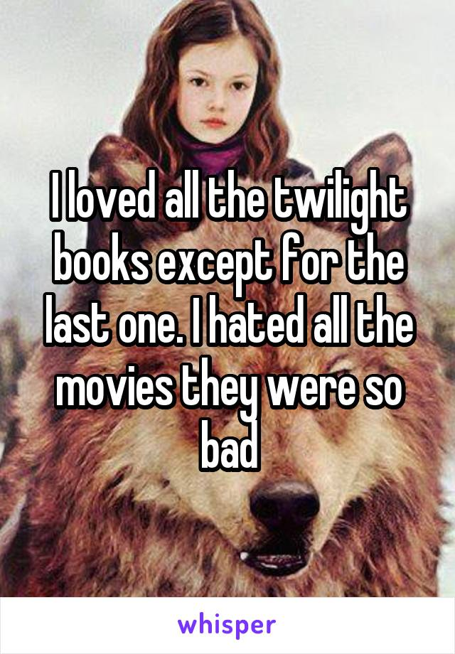 I loved all the twilight books except for the last one. I hated all the movies they were so bad