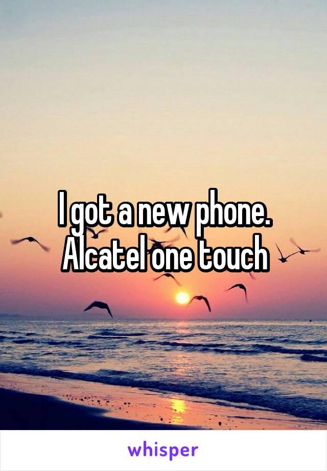 I got a new phone. Alcatel one touch
