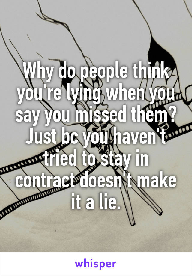Why do people think you're lying when you say you missed them? Just bc you haven't tried to stay in contract doesn't make it a lie.