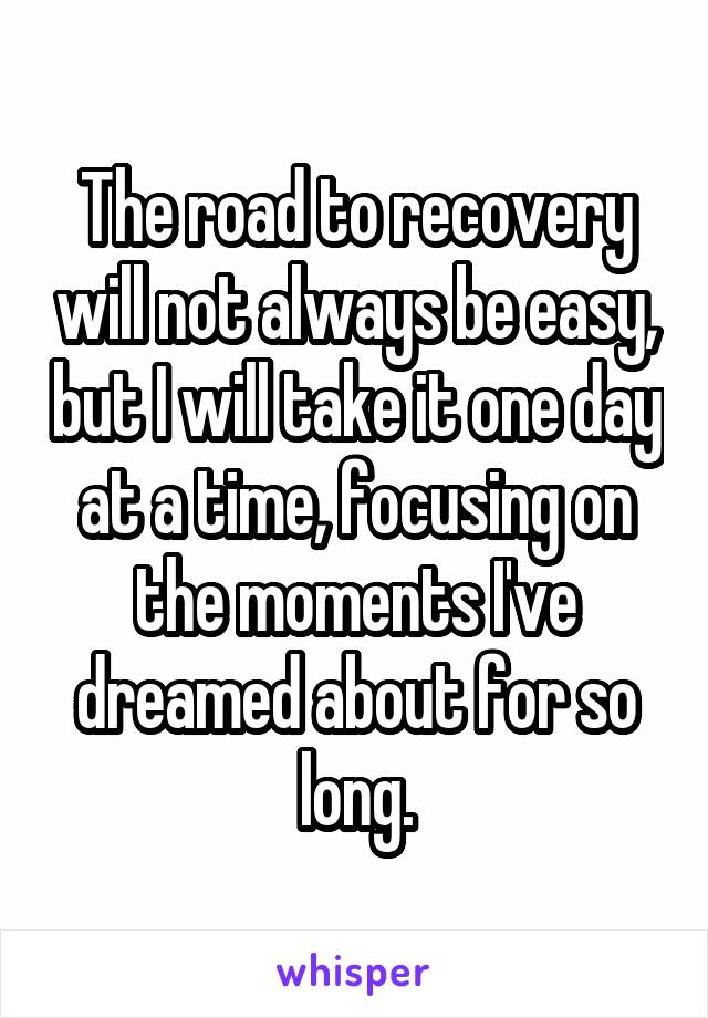 The road to recovery will not always be easy, but I will take it one day at a time, focusing on the moments I've dreamed about for so long.