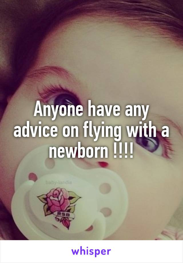 Anyone have any advice on flying with a newborn !!!!
