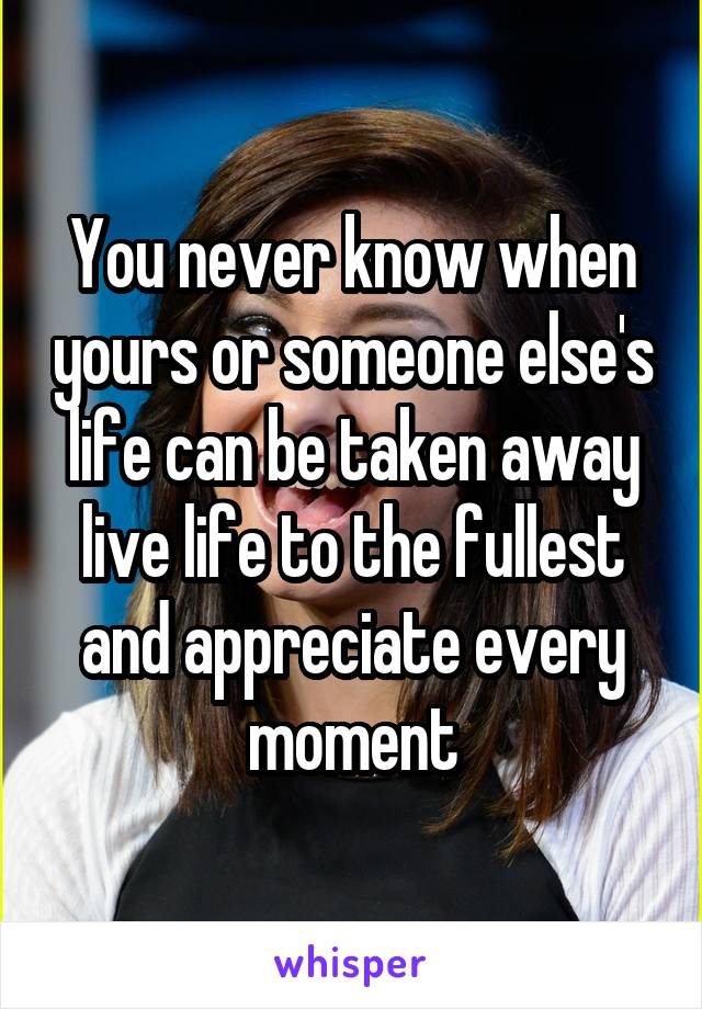You never know when yours or someone else's life can be taken away live life to the fullest and appreciate every moment