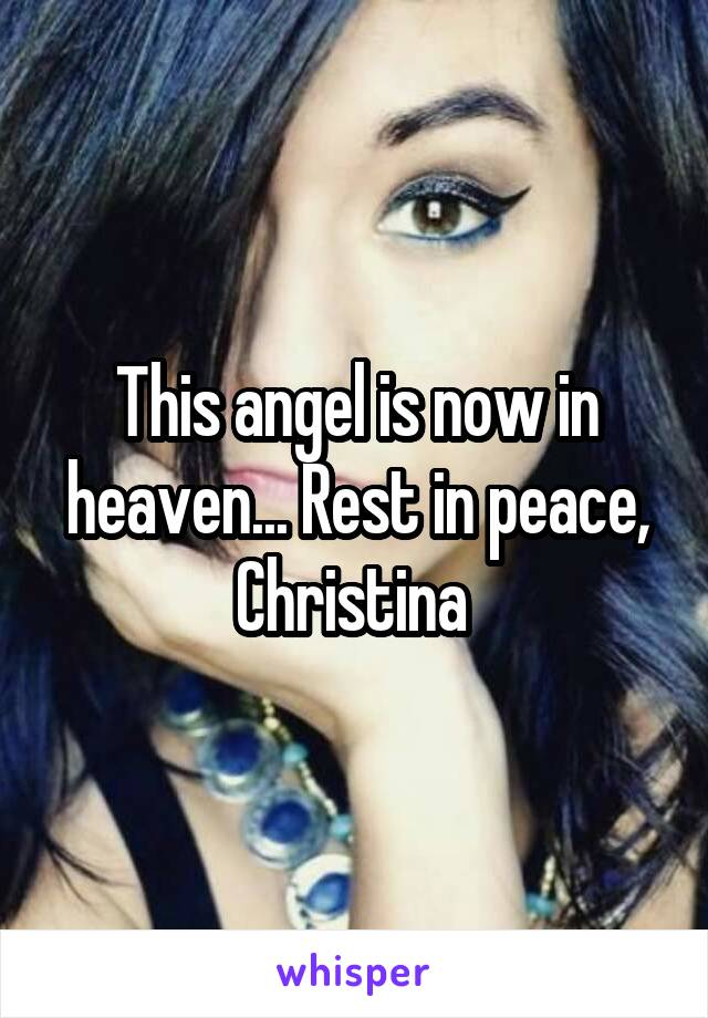 This angel is now in heaven... Rest in peace, Christina