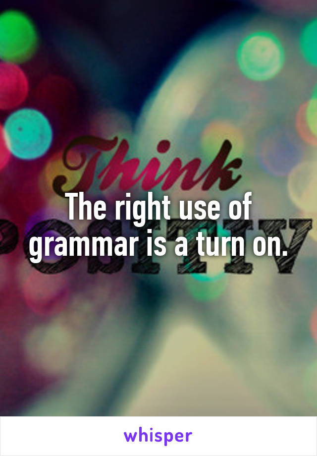 The right use of grammar is a turn on.