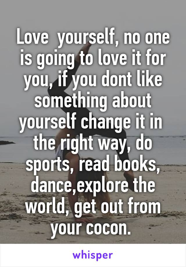 Love  yourself, no one is going to love it for you, if you dont like something about yourself change it in  the right way, do sports, read books, dance,explore the world, get out from your cocon.