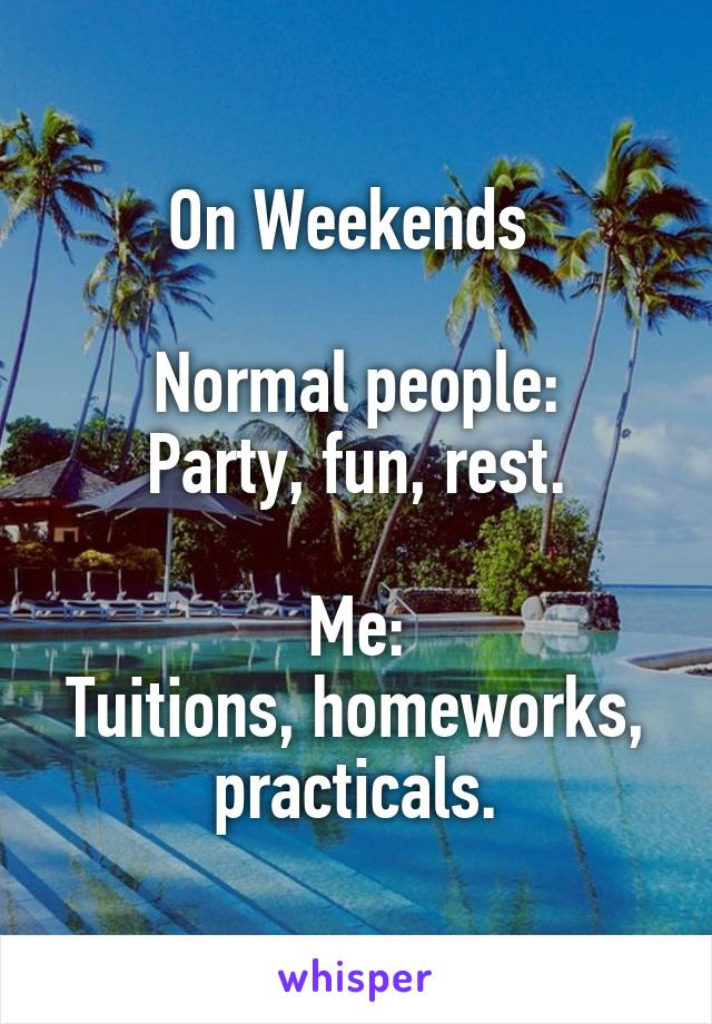 On Weekends   Normal people: Party, fun, rest.  Me: Tuitions, homeworks, practicals.