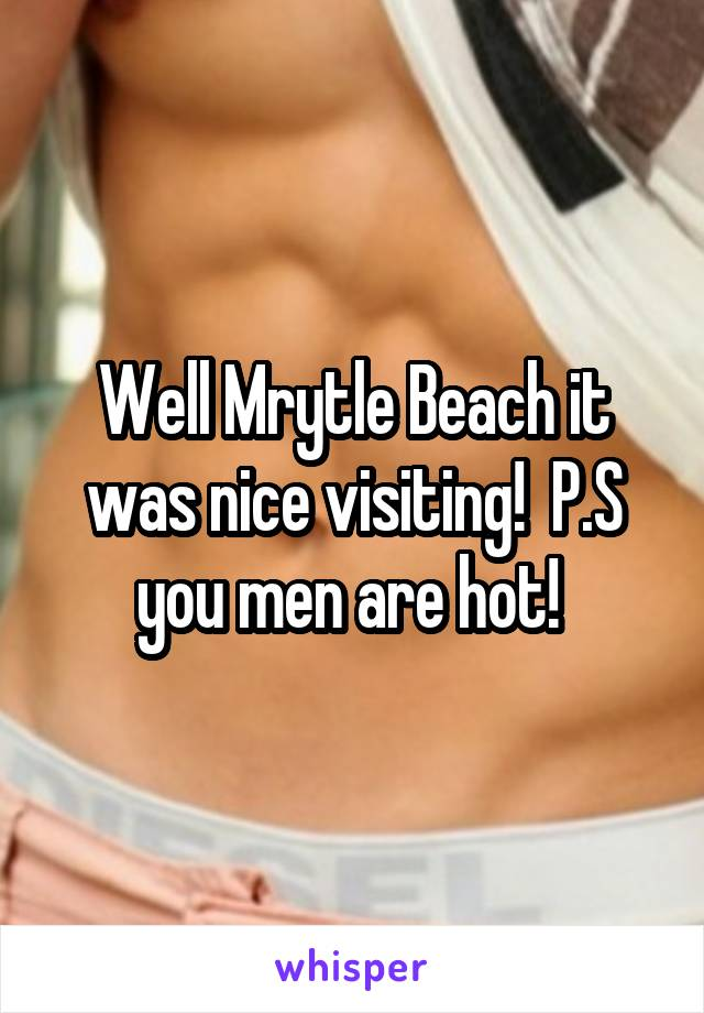 Well Mrytle Beach it was nice visiting!  P.S you men are hot!