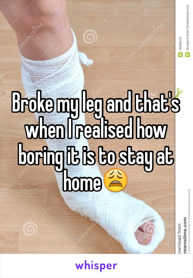 Broke my leg and that's when I realised how boring it is to stay at home😩