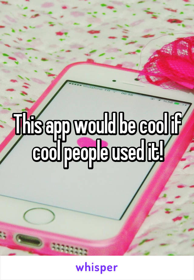 This app would be cool if cool people used it!