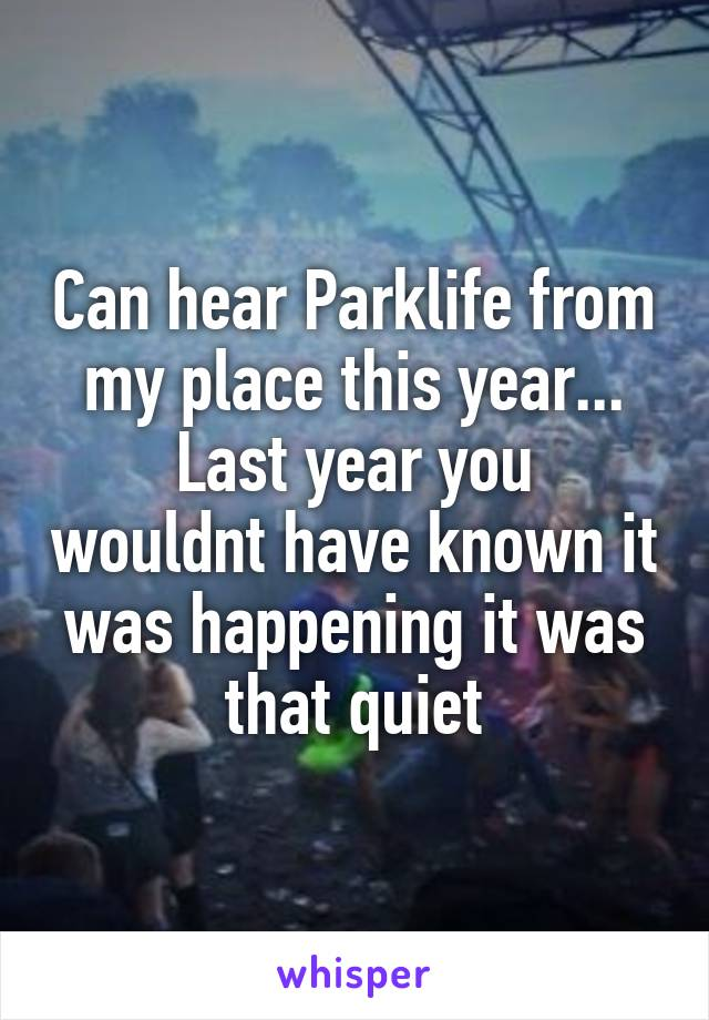 Can hear Parklife from my place this year... Last year you wouldnt have known it was happening it was that quiet