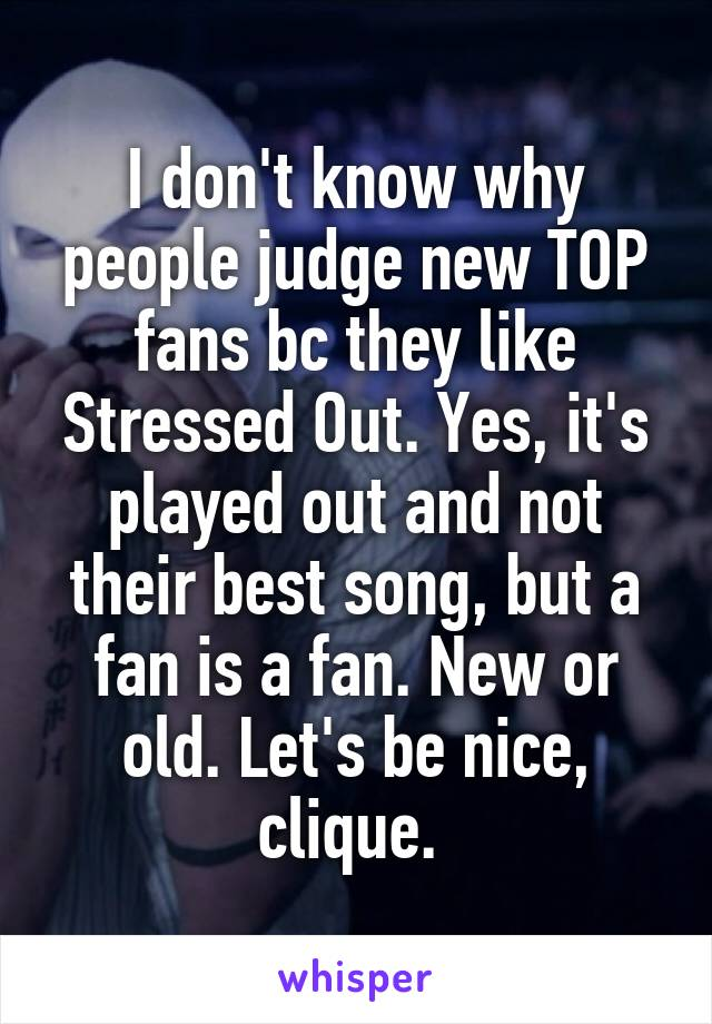 I don't know why people judge new TOP fans bc they like Stressed Out. Yes, it's played out and not their best song, but a fan is a fan. New or old. Let's be nice, clique.
