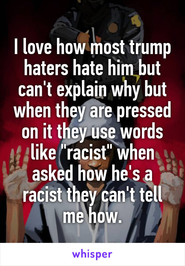 """I love how most trump haters hate him but can't explain why but when they are pressed on it they use words like """"racist"""" when asked how he's a racist they can't tell me how."""