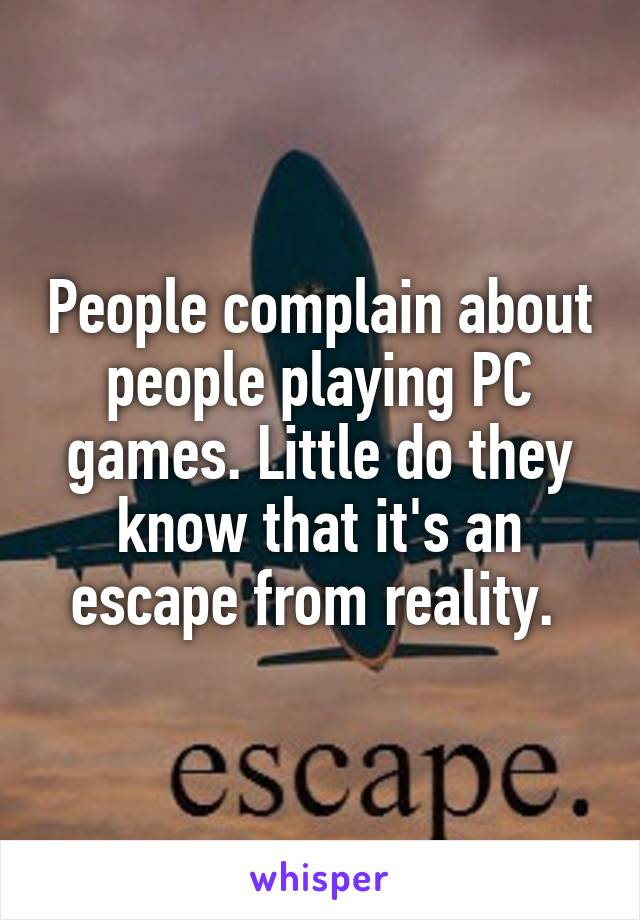 People complain about people playing PC games. Little do they know that it's an escape from reality.