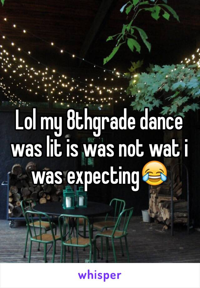 Lol my 8thgrade dance was lit is was not wat i was expecting😂