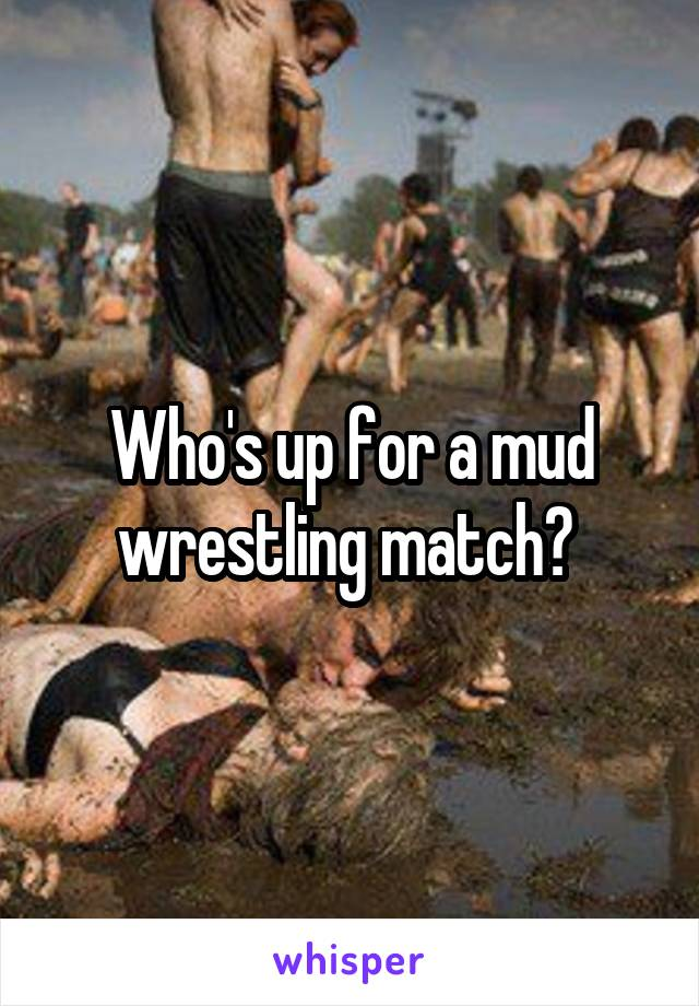 Who's up for a mud wrestling match?