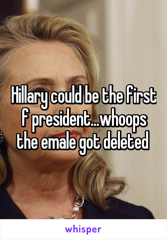 Hillary could be the first f president...whoops the emale got deleted