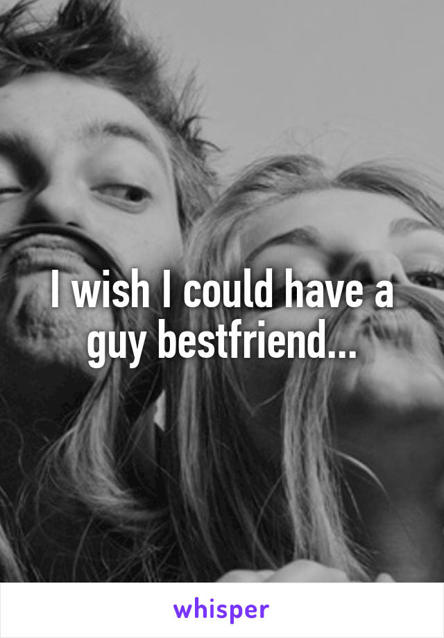 I wish I could have a guy bestfriend...