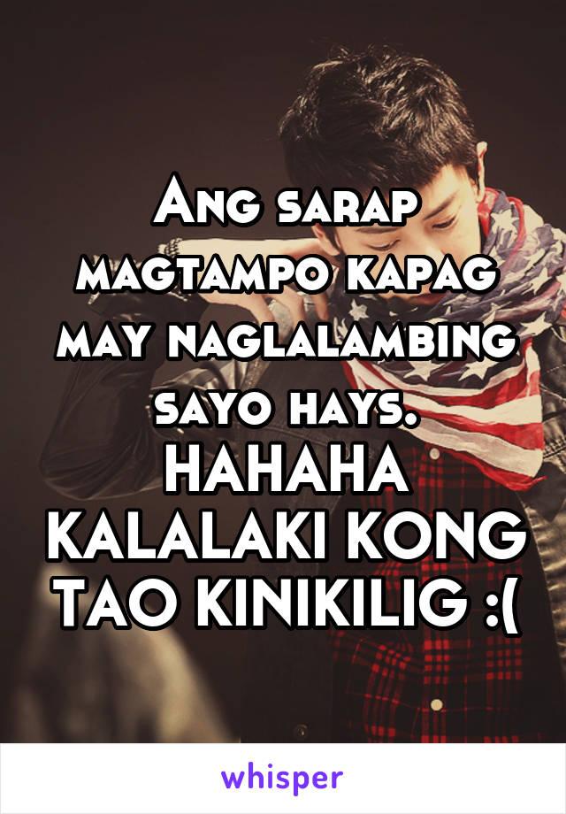 Ang sarap magtampo kapag may naglalambing sayo hays. HAHAHA KALALAKI KONG TAO KINIKILIG :(
