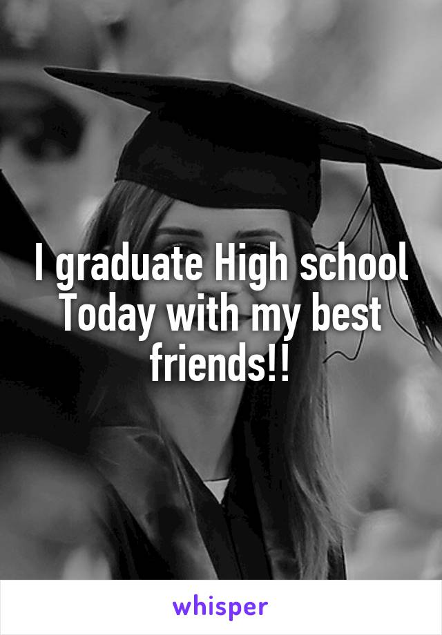 I graduate High school Today with my best friends!!