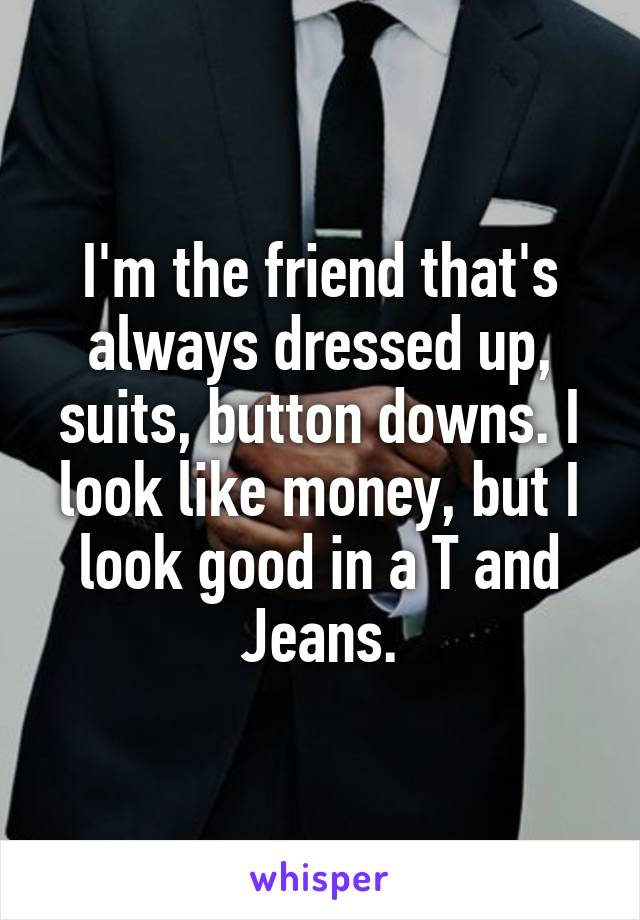 I'm the friend that's always dressed up, suits, button downs. I look like money, but I look good in a T and Jeans.
