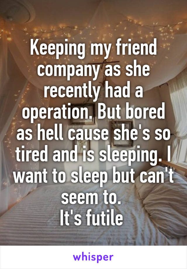 Keeping my friend company as she recently had a operation. But bored as hell cause she's so tired and is sleeping. I want to sleep but can't seem to.  It's futile