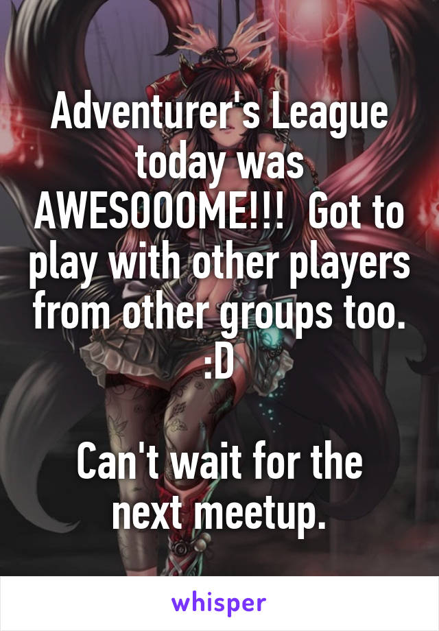 Adventurer's League today was AWESOOOME!!!  Got to play with other players from other groups too. :D  Can't wait for the next meetup.