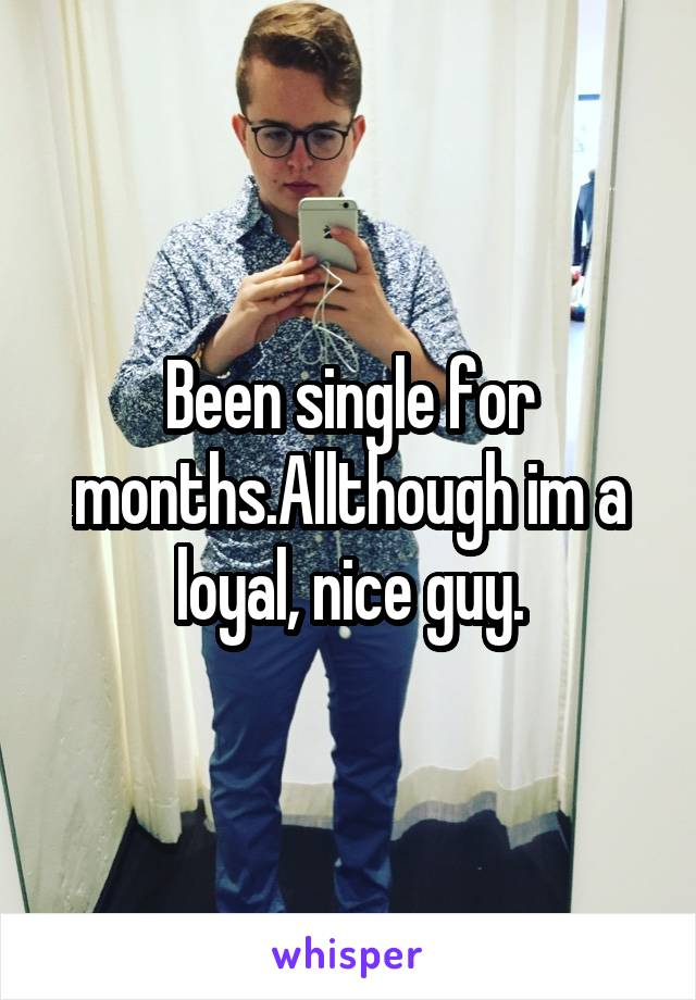 Been single for months.Allthough im a loyal, nice guy.