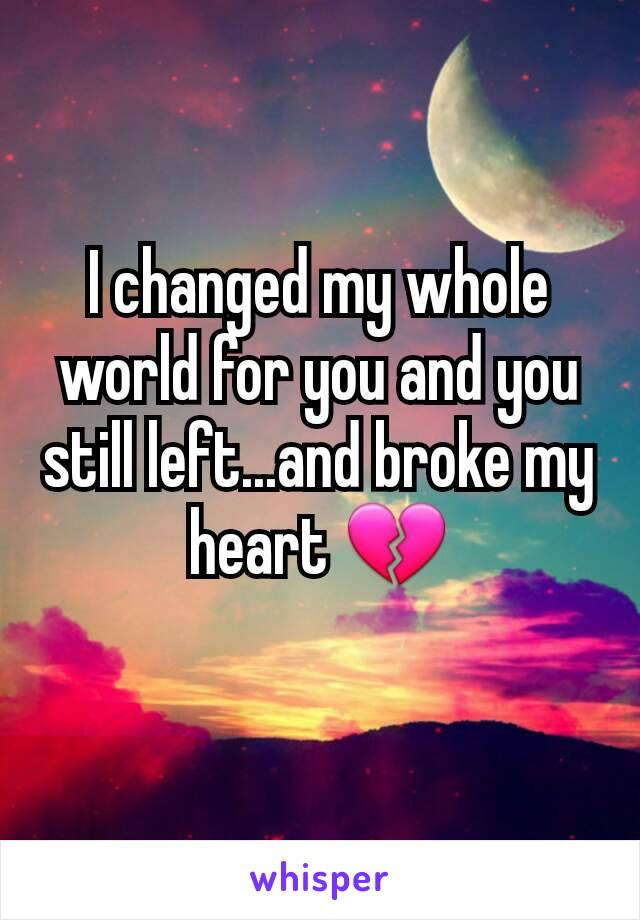 I changed my whole world for you and you still left...and broke my heart 💔