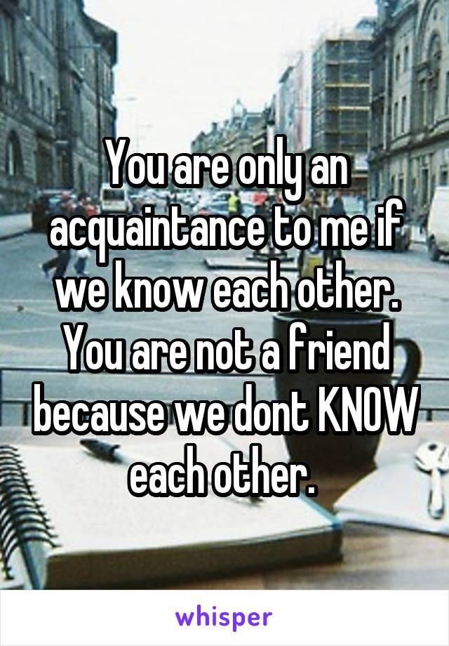 You are only an acquaintance to me if we know each other. You are not a friend because we dont KNOW each other.