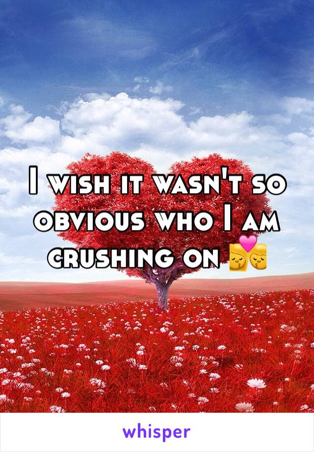 I wish it wasn't so obvious who I am crushing on 💏