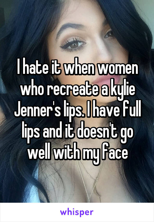 I hate it when women who recreate a kylie Jenner's lips. I have full lips and it doesn't go well with my face