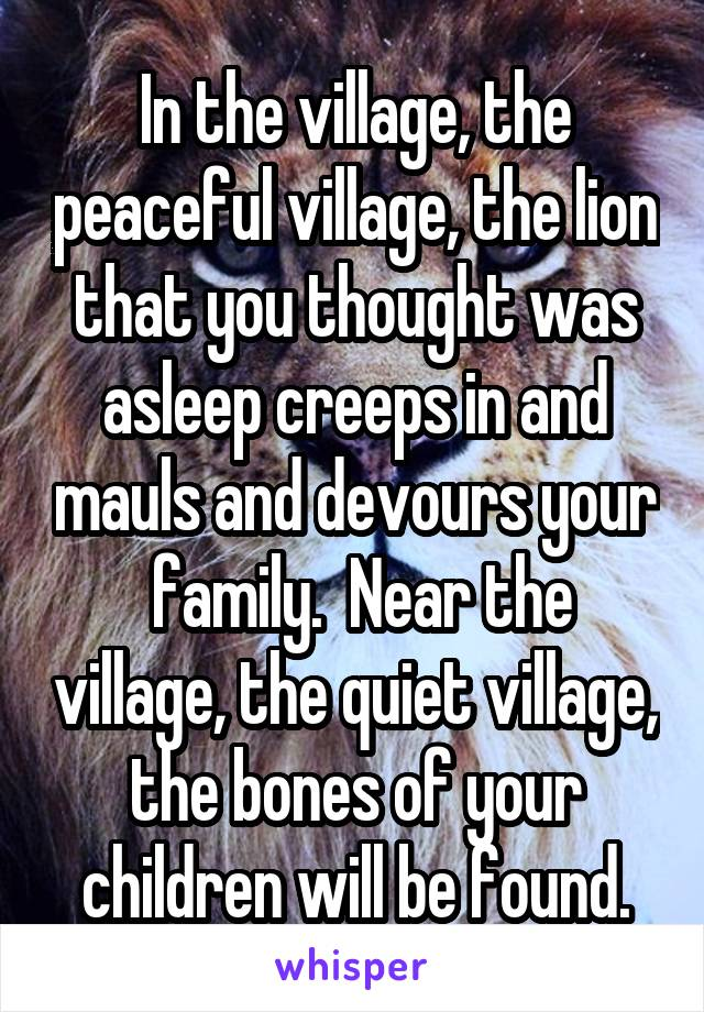 In the village, the peaceful village, the lion that you thought was asleep creeps in and mauls and devours your  family.  Near the village, the quiet village, the bones of your children will be found.