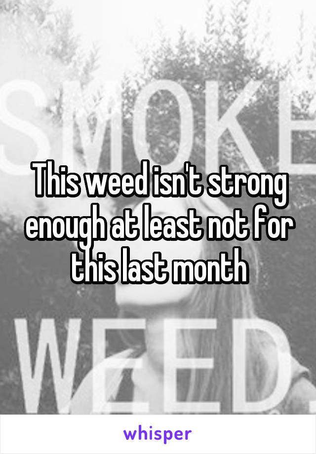 This weed isn't strong enough at least not for this last month