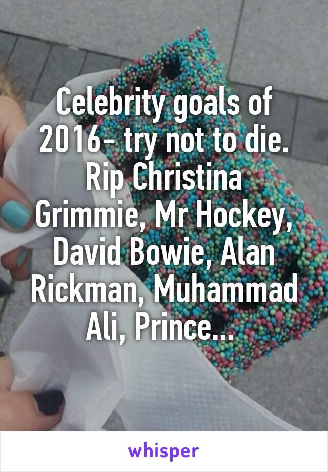 Celebrity goals of 2016- try not to die. Rip Christina Grimmie, Mr Hockey, David Bowie, Alan Rickman, Muhammad Ali, Prince...