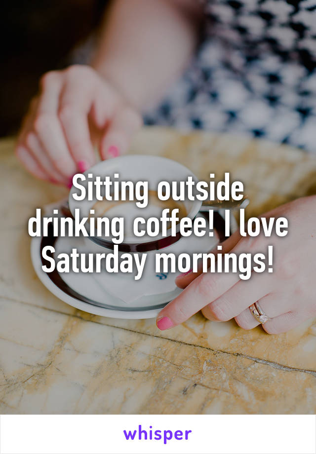 Sitting outside drinking coffee! I love Saturday mornings!