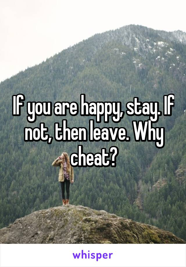 If you are happy, stay. If not, then leave. Why cheat?