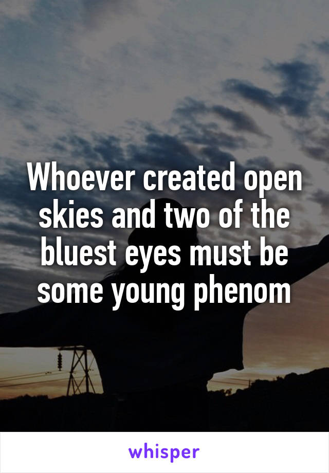 Whoever created open skies and two of the bluest eyes must be some young phenom
