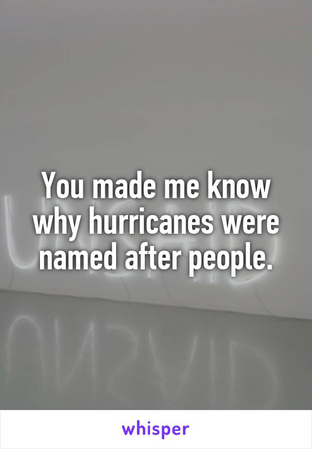You made me know why hurricanes were named after people.