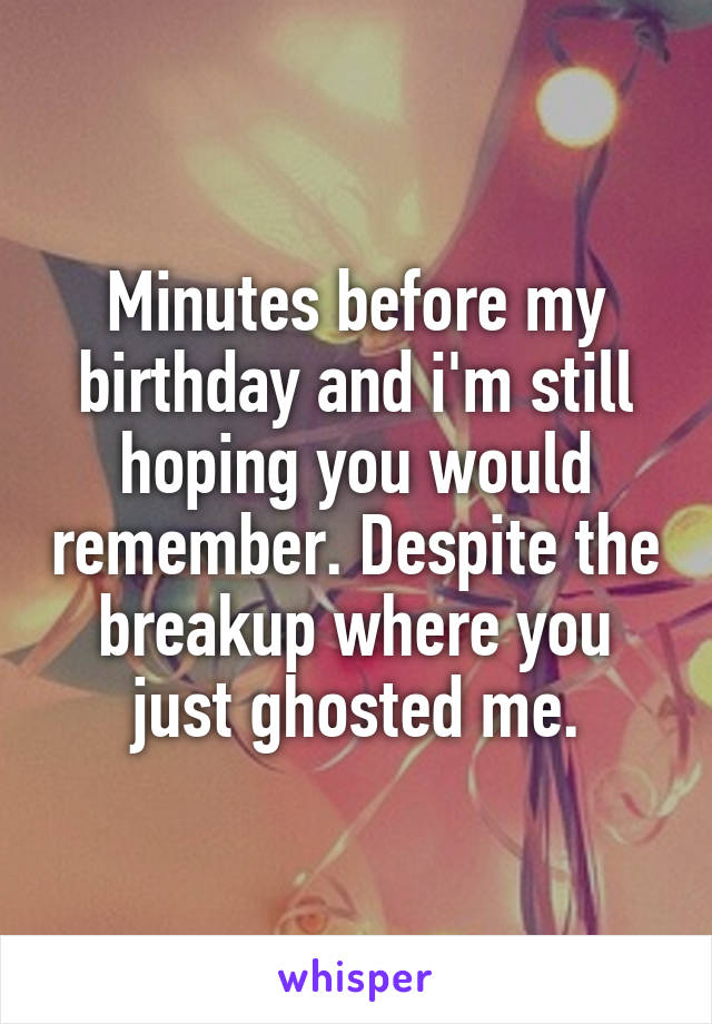 Minutes before my birthday and i'm still hoping you would remember. Despite the breakup where you just ghosted me.