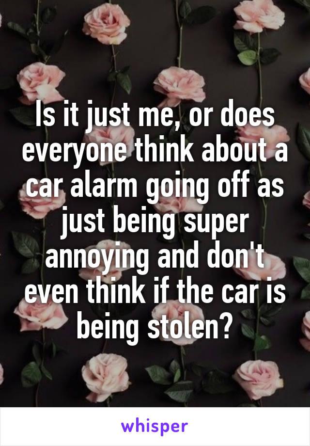 Is it just me, or does everyone think about a car alarm going off as just being super annoying and don't even think if the car is being stolen?