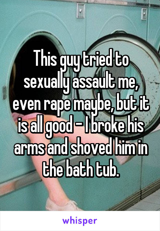 This guy tried to sexually assault me, even rape maybe, but it is all good - I broke his arms and shoved him in the bath tub.