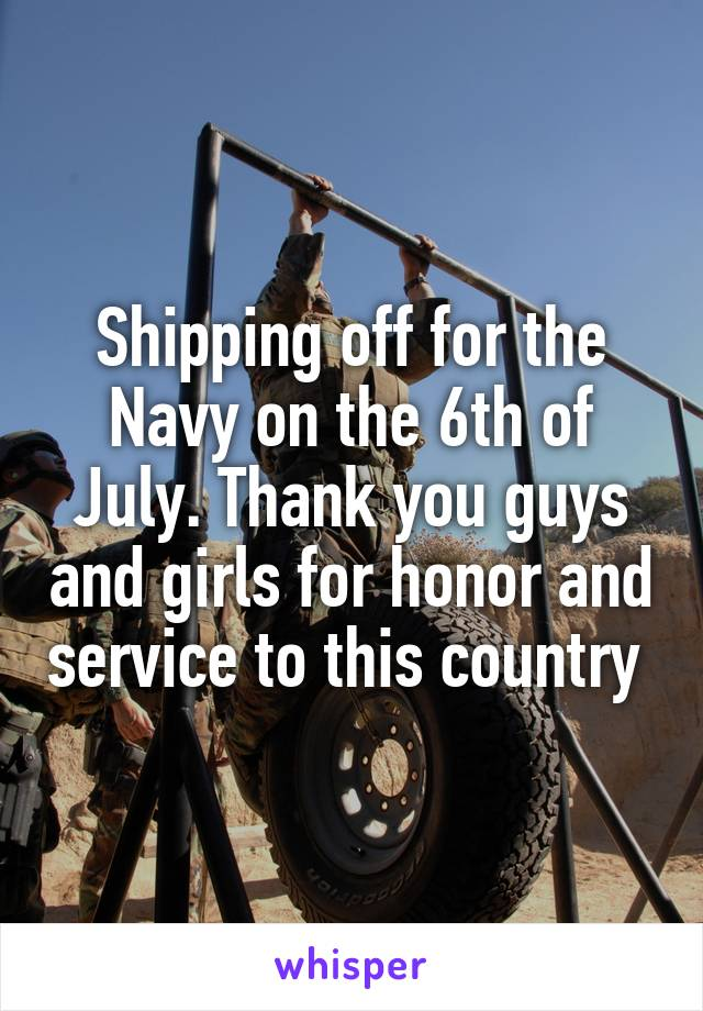 Shipping off for the Navy on the 6th of July. Thank you guys and girls for honor and service to this country