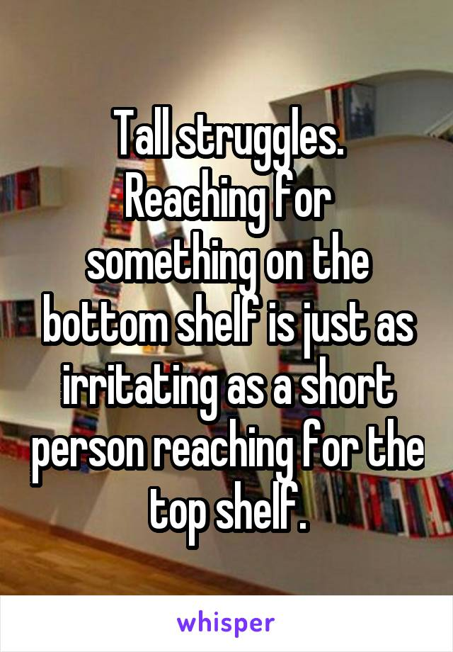 Tall struggles. Reaching for something on the bottom shelf is just as irritating as a short person reaching for the top shelf.