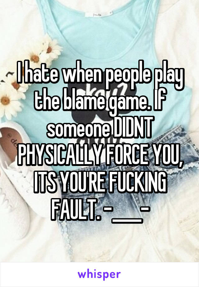 I hate when people play the blame game. If someone DIDNT PHYSICALLY FORCE YOU, ITS YOU'RE FUCKING FAULT. -____-