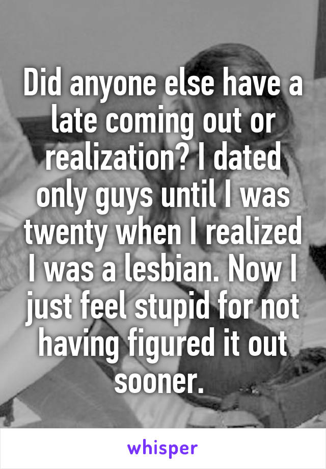 Did anyone else have a late coming out or realization? I dated only guys until I was twenty when I realized I was a lesbian. Now I just feel stupid for not having figured it out sooner.