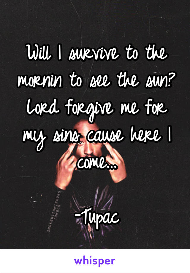 Will I survive to the mornin to see the sun? Lord forgive me for my sins cause here I come...  -Tupac
