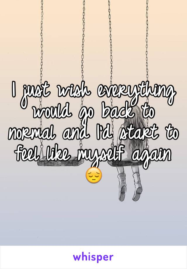 I just wish everything would go back to normal and I'd start to feel like myself again 😔