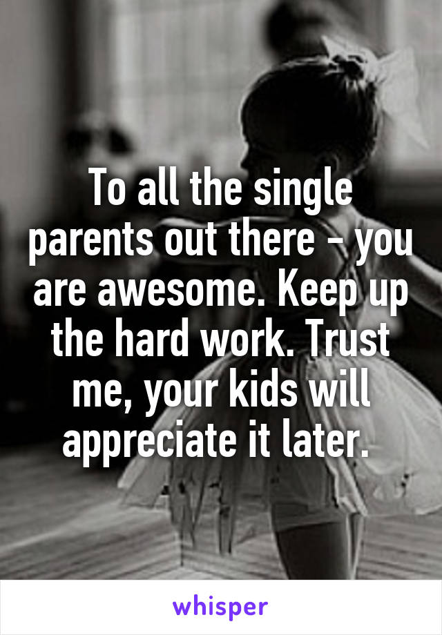 To all the single parents out there - you are awesome. Keep up the hard work. Trust me, your kids will appreciate it later.