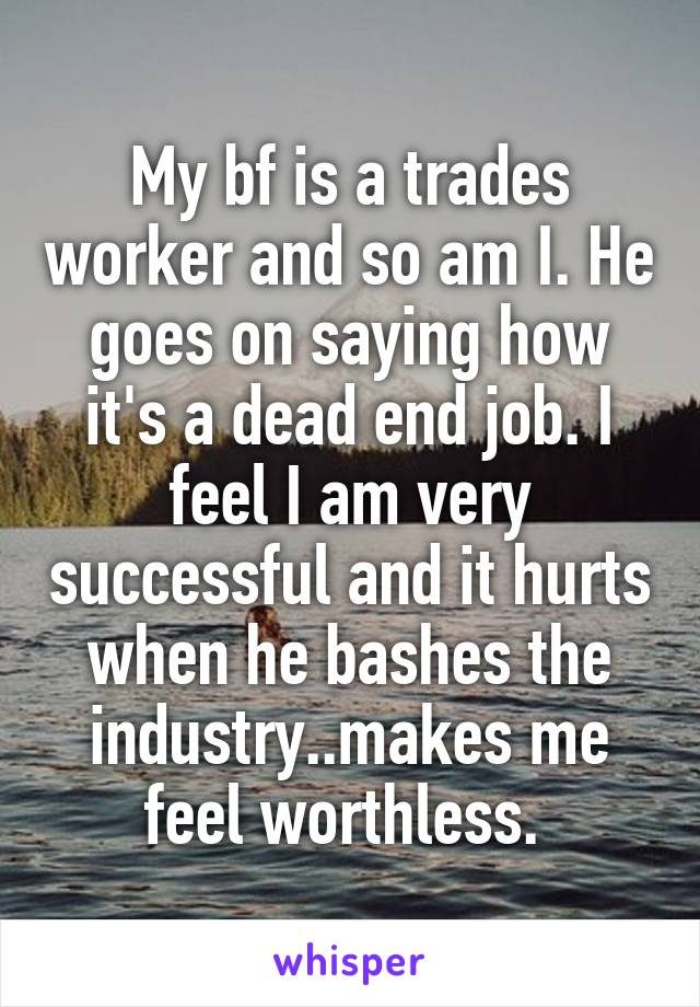 My bf is a trades worker and so am I. He goes on saying how it's a dead end job. I feel I am very successful and it hurts when he bashes the industry..makes me feel worthless.