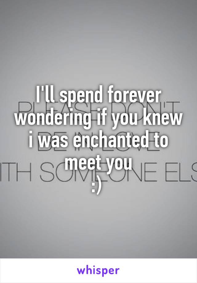 I'll spend forever wondering if you knew i was enchanted to meet you :)